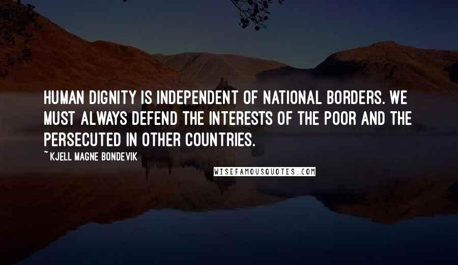 Kjell Magne Bondevik quotes: Human dignity is independent of national borders. We must always defend the interests of the poor and the persecuted in other countries.