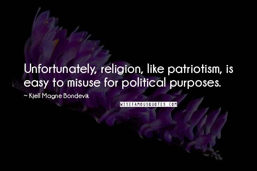 Kjell Magne Bondevik quotes: Unfortunately, religion, like patriotism, is easy to misuse for political purposes.
