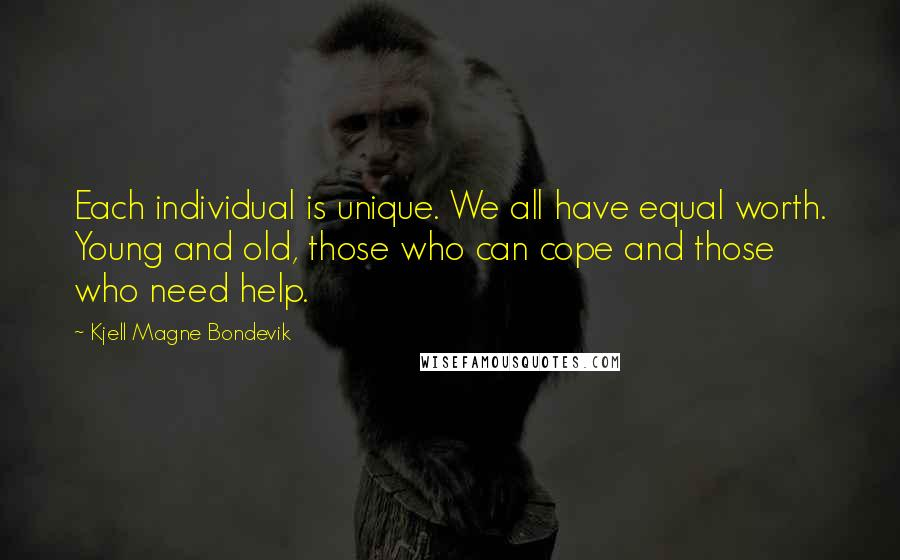 Kjell Magne Bondevik quotes: Each individual is unique. We all have equal worth. Young and old, those who can cope and those who need help.