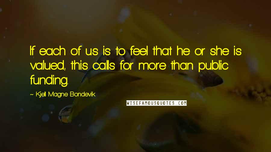 Kjell Magne Bondevik quotes: If each of us is to feel that he or she is valued, this calls for more than public funding.