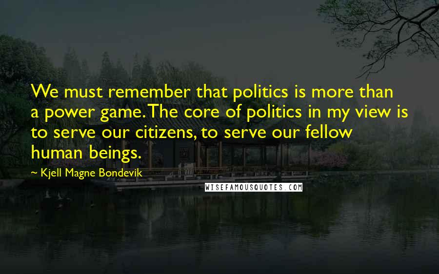 Kjell Magne Bondevik quotes: We must remember that politics is more than a power game. The core of politics in my view is to serve our citizens, to serve our fellow human beings.