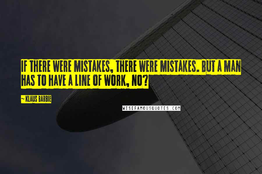 Klaus Barbie quotes: If there were mistakes, there were mistakes. But a man has to have a line of work, no?