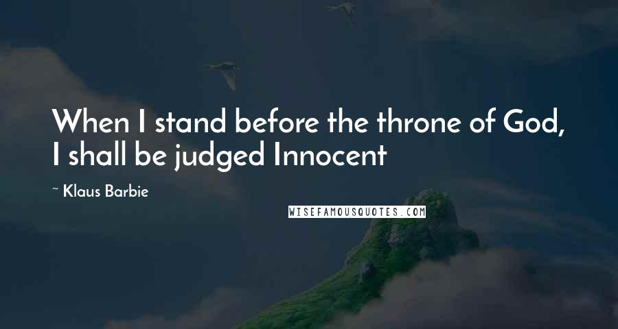 Klaus Barbie quotes: When I stand before the throne of God, I shall be judged Innocent