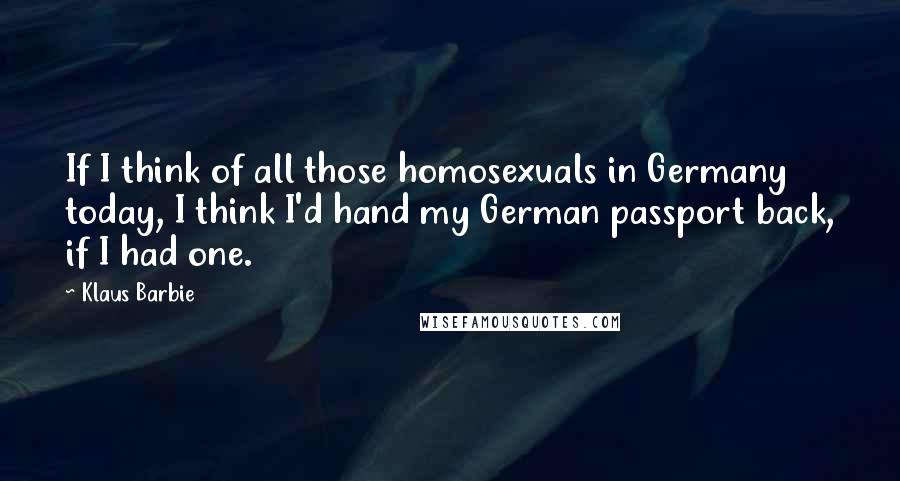 Klaus Barbie quotes: If I think of all those homosexuals in Germany today, I think I'd hand my German passport back, if I had one.