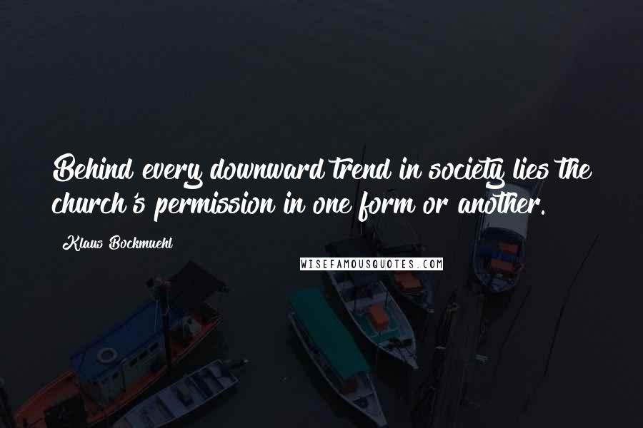 Klaus Bockmuehl quotes: Behind every downward trend in society lies the church's permission in one form or another.