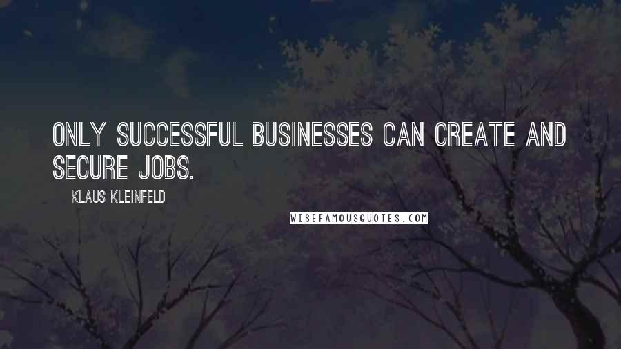 Klaus Kleinfeld quotes: Only successful businesses can create and secure jobs.