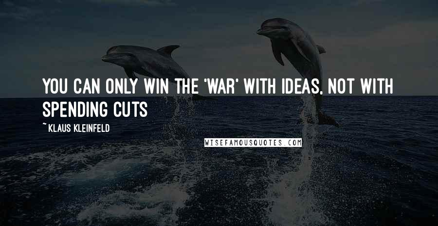 Klaus Kleinfeld quotes: You can only win the 'war' with ideas, not with spending cuts