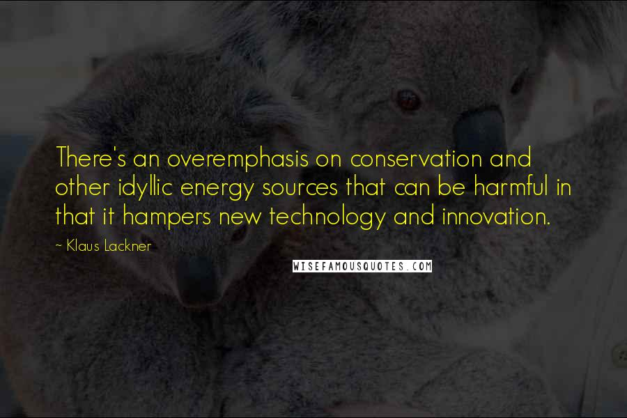 Klaus Lackner quotes: There's an overemphasis on conservation and other idyllic energy sources that can be harmful in that it hampers new technology and innovation.