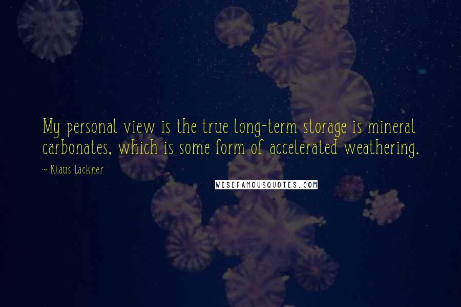 Klaus Lackner quotes: My personal view is the true long-term storage is mineral carbonates, which is some form of accelerated weathering.
