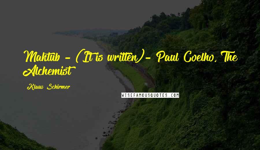 Klaus Schirmer quotes: Maktub - (It is written)- Paul Coelho, The Alchemist