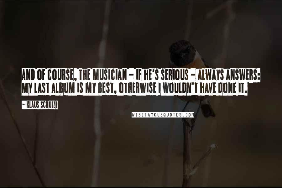 Klaus Schulze quotes: And of course, the musician - if he's serious - always answers: My last album is my best, otherwise I wouldn't have done it.