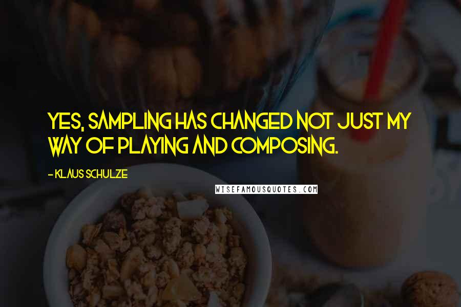 Klaus Schulze quotes: Yes, sampling has changed not just my way of playing and composing.