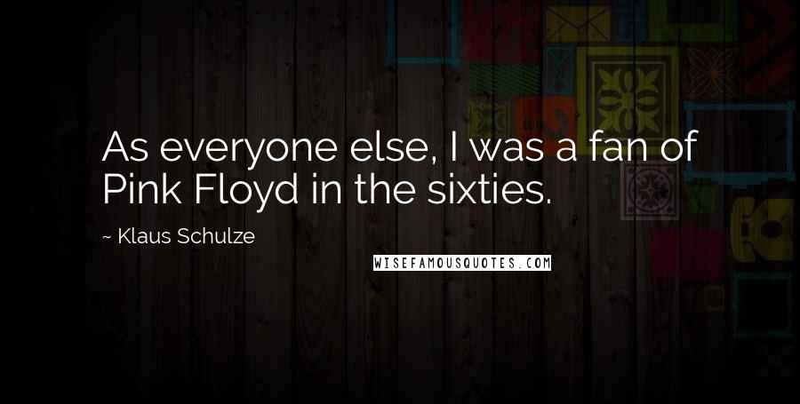 Klaus Schulze quotes: As everyone else, I was a fan of Pink Floyd in the sixties.