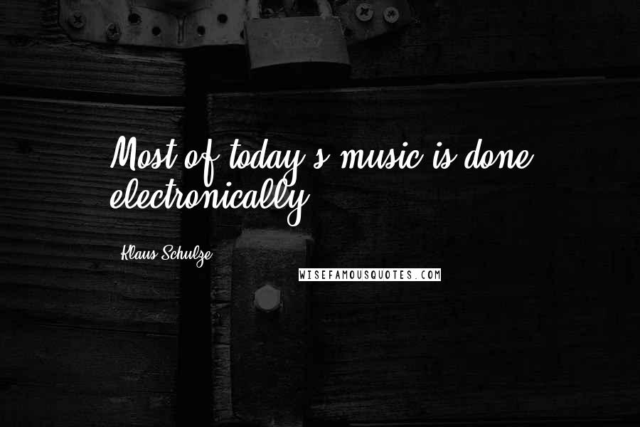 Klaus Schulze quotes: Most of today's music is done electronically.