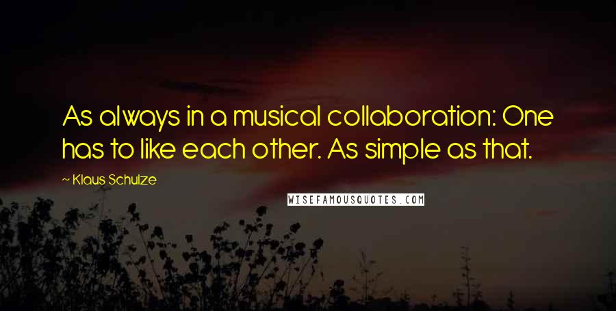 Klaus Schulze quotes: As always in a musical collaboration: One has to like each other. As simple as that.