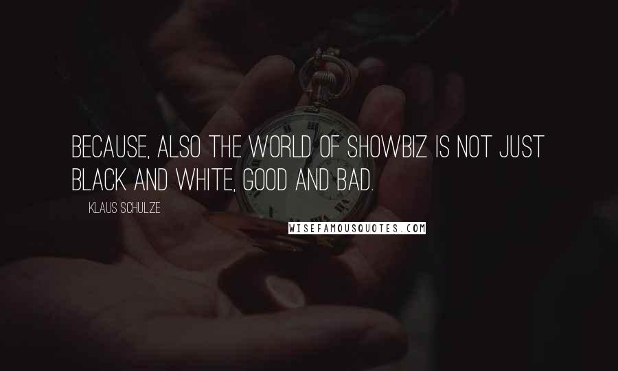 Klaus Schulze quotes: Because, also the world of showbiz is not just black and white, good and bad.