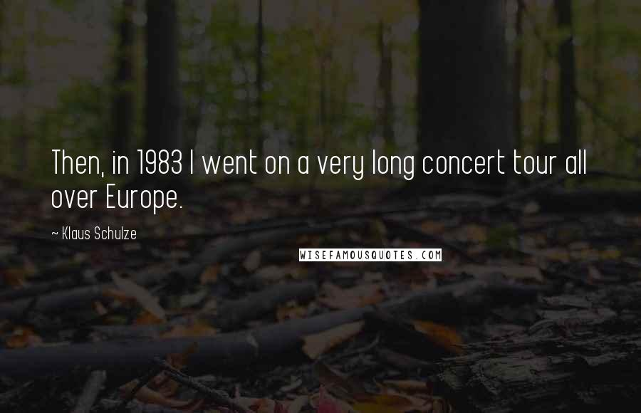 Klaus Schulze quotes: Then, in 1983 I went on a very long concert tour all over Europe.