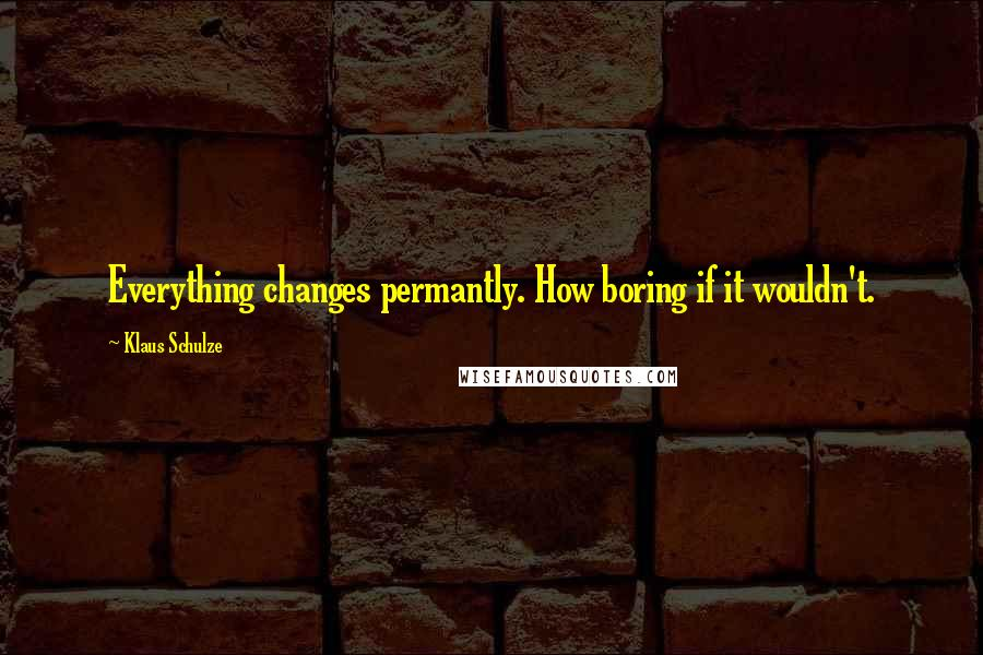 Klaus Schulze quotes: Everything changes permantly. How boring if it wouldn't.