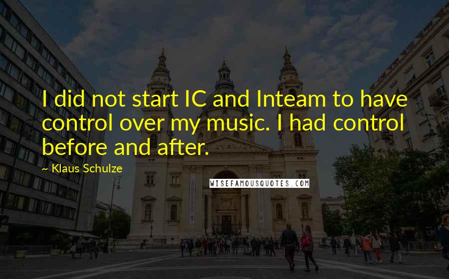 Klaus Schulze quotes: I did not start IC and Inteam to have control over my music. I had control before and after.