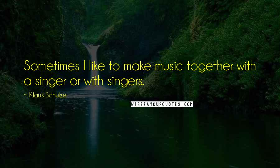Klaus Schulze quotes: Sometimes I like to make music together with a singer or with singers.
