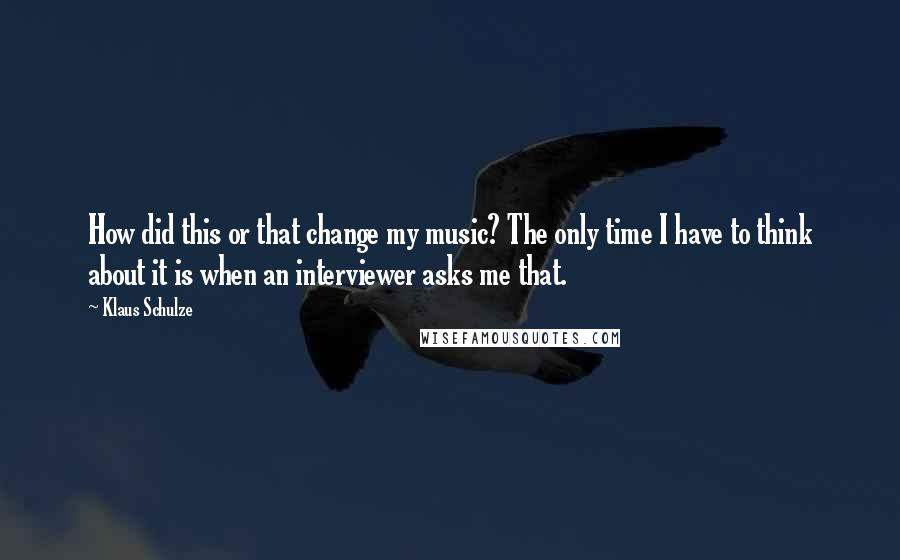 Klaus Schulze quotes: How did this or that change my music? The only time I have to think about it is when an interviewer asks me that.