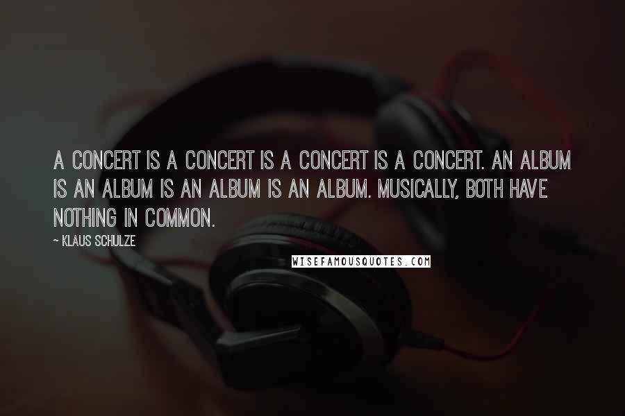 Klaus Schulze quotes: A concert is a concert is a concert is a concert. An album is an album is an album is an album. Musically, both have nothing in common.