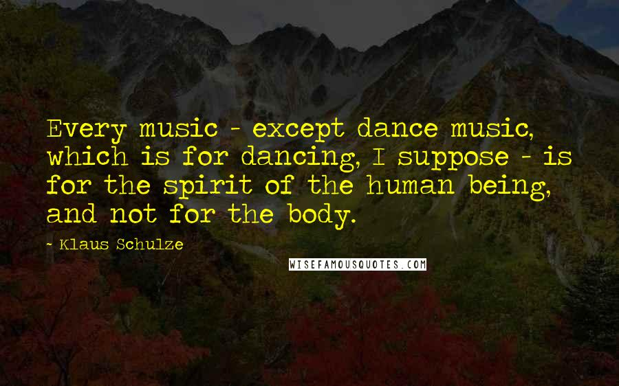 Klaus Schulze quotes: Every music - except dance music, which is for dancing, I suppose - is for the spirit of the human being, and not for the body.