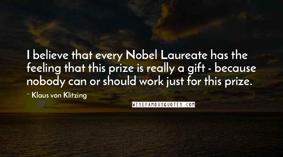 Klaus Von Klitzing quotes: I believe that every Nobel Laureate has the feeling that this prize is really a gift - because nobody can or should work just for this prize.