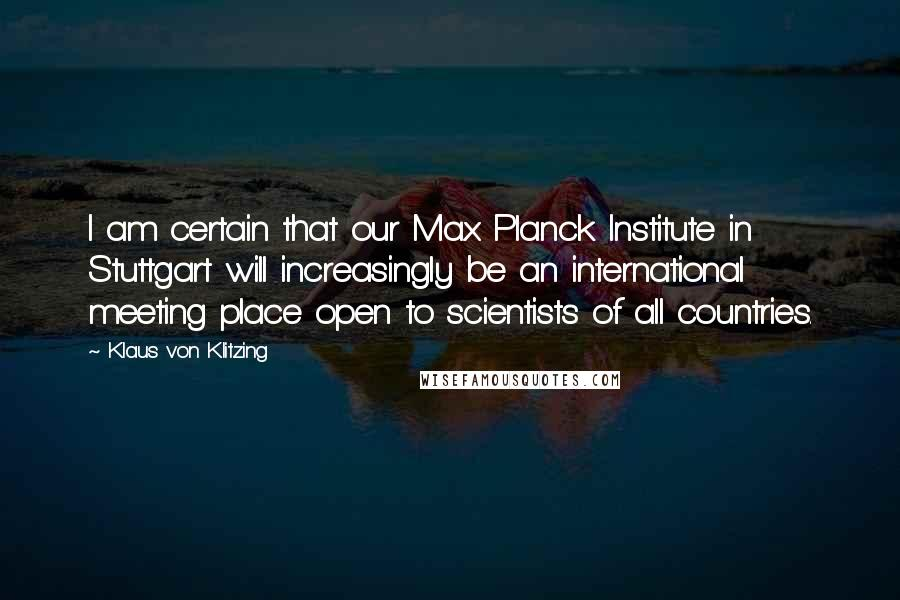 Klaus Von Klitzing quotes: I am certain that our Max Planck Institute in Stuttgart will increasingly be an international meeting place open to scientists of all countries.
