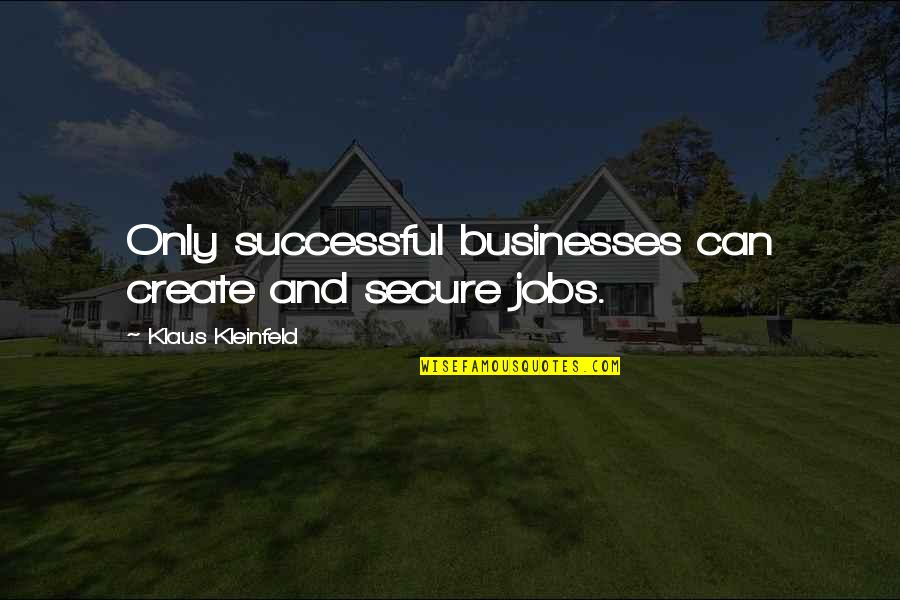 Kleinfeld Quotes By Klaus Kleinfeld: Only successful businesses can create and secure jobs.