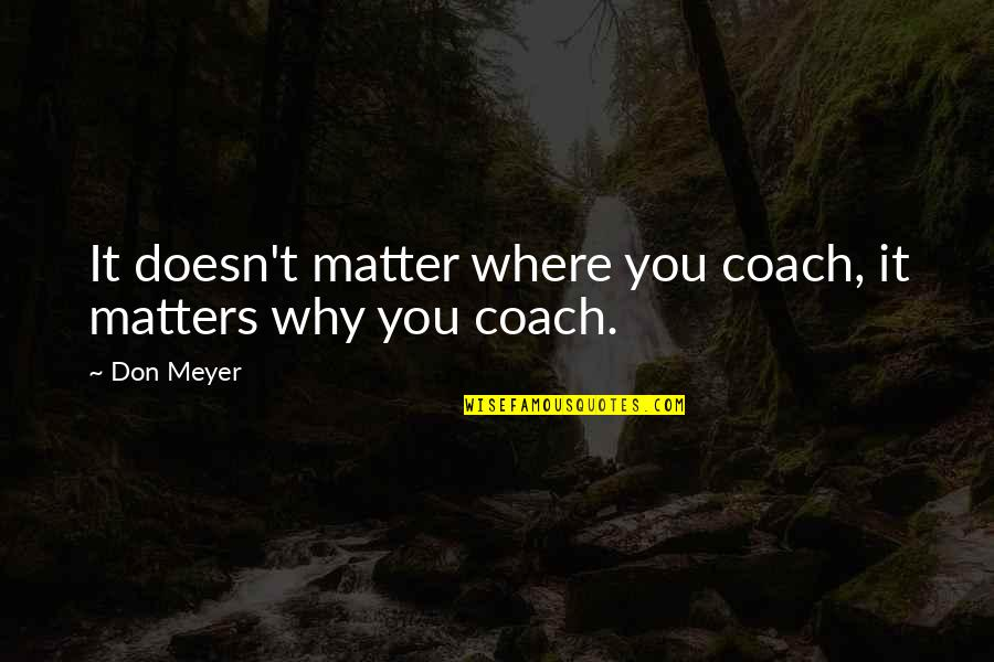 Klm Group Quotes By Don Meyer: It doesn't matter where you coach, it matters