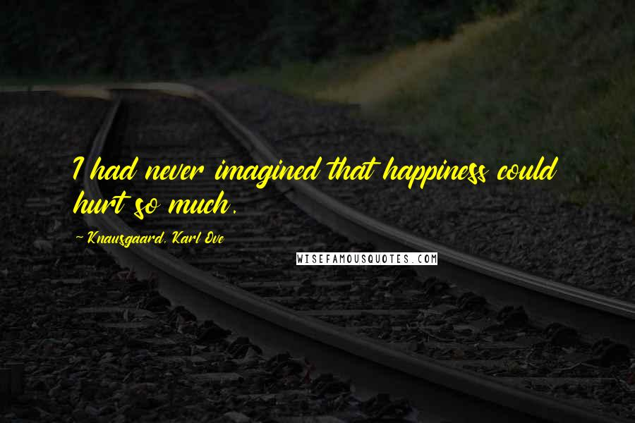 Knausgaard, Karl Ove quotes: I had never imagined that happiness could hurt so much.