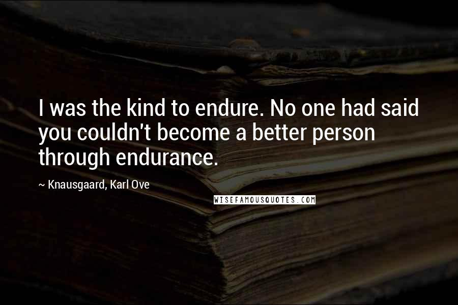 Knausgaard, Karl Ove quotes: I was the kind to endure. No one had said you couldn't become a better person through endurance.