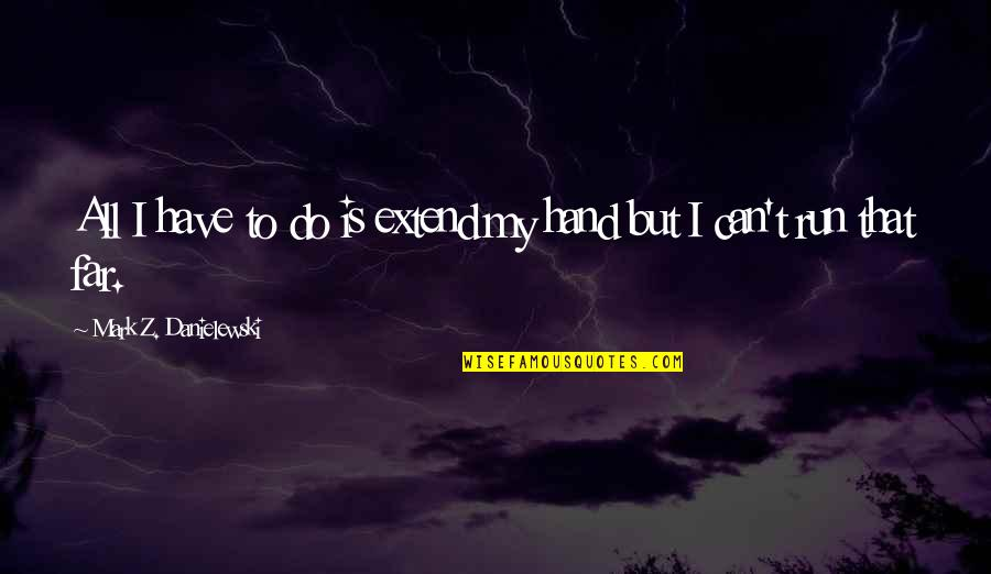 Knee High Quotes By Mark Z. Danielewski: All I have to do is extend my