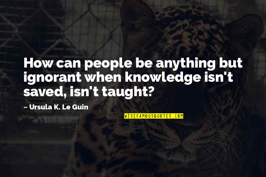 Knee High Quotes By Ursula K. Le Guin: How can people be anything but ignorant when