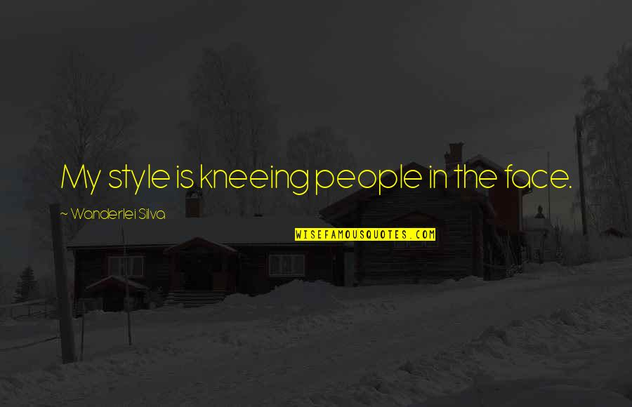 Kneeing Quotes By Wanderlei Silva: My style is kneeing people in the face.