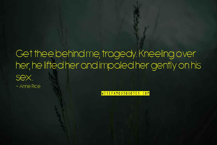 Kneeling Quotes By Anne Rice: Get thee behind me, tragedy. Kneeling over her,