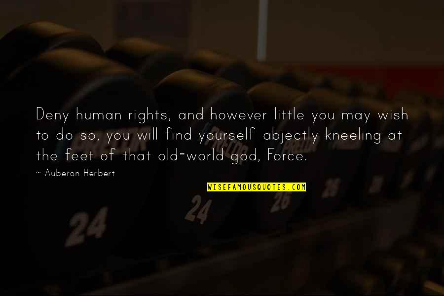 Kneeling Quotes By Auberon Herbert: Deny human rights, and however little you may