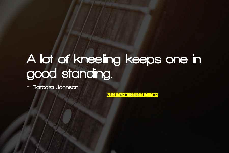 Kneeling Quotes By Barbara Johnson: A lot of kneeling keeps one in good
