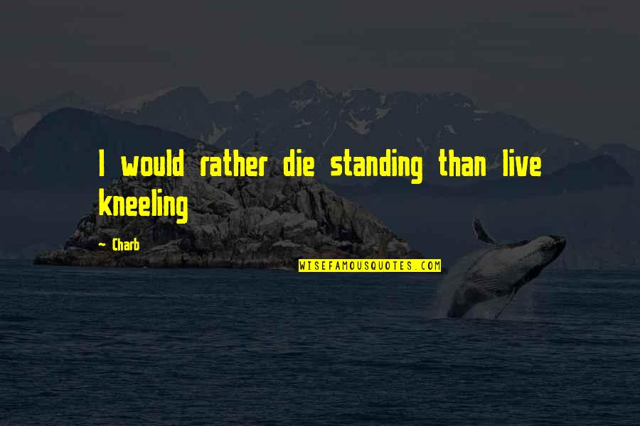 Kneeling Quotes By Charb: I would rather die standing than live kneeling