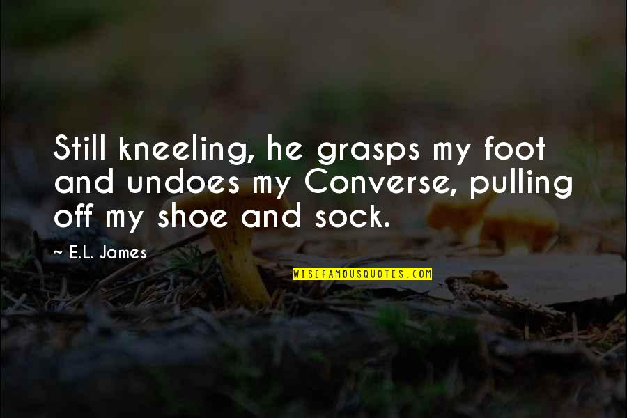 Kneeling Quotes By E.L. James: Still kneeling, he grasps my foot and undoes