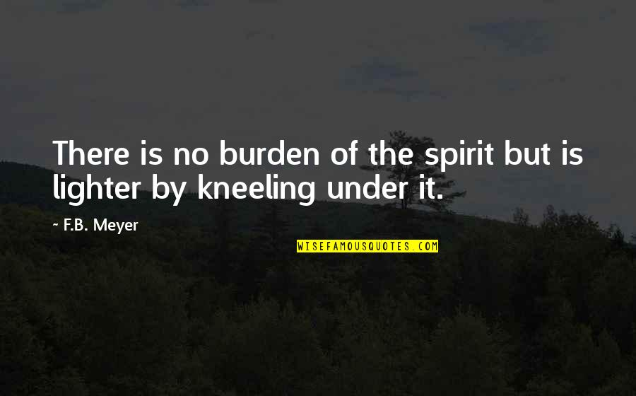 Kneeling Quotes By F.B. Meyer: There is no burden of the spirit but