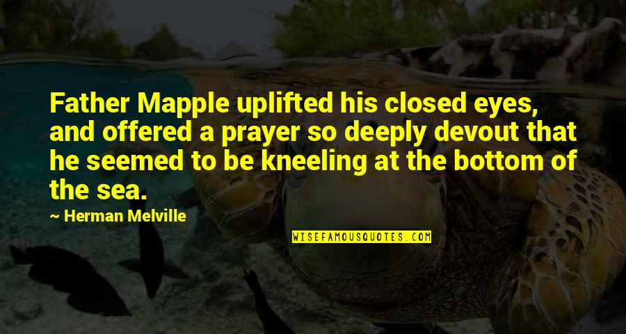 Kneeling Quotes By Herman Melville: Father Mapple uplifted his closed eyes, and offered