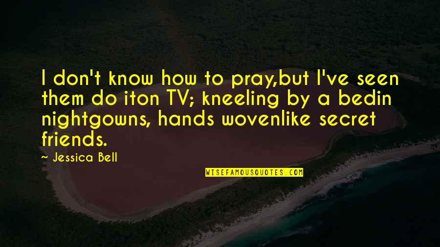 Kneeling Quotes By Jessica Bell: I don't know how to pray,but I've seen