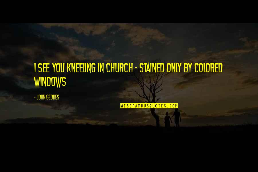 Kneeling Quotes By John Geddes: I see you kneeling in church - stained