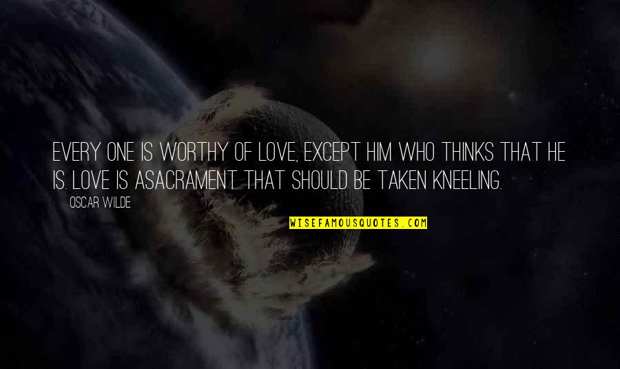 Kneeling Quotes By Oscar Wilde: Every one is worthy of love, except him