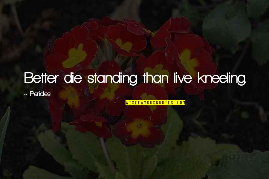 Kneeling Quotes By Pericles: Better die standing than live kneeling.