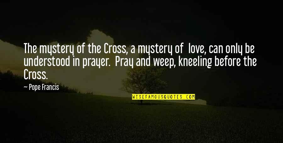 Kneeling Quotes By Pope Francis: The mystery of the Cross, a mystery of