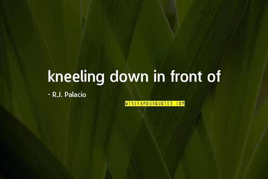 Kneeling Quotes By R.J. Palacio: kneeling down in front of