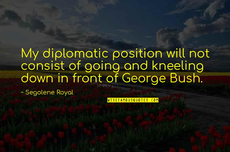 Kneeling Quotes By Segolene Royal: My diplomatic position will not consist of going